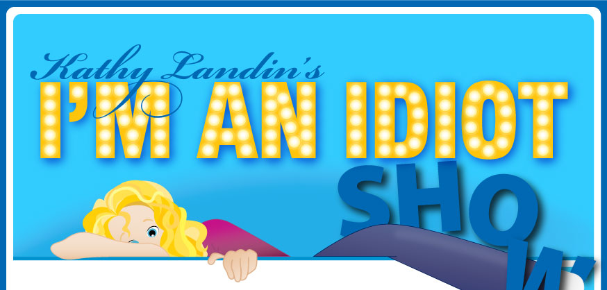 Kathy Landin's I'm an Idiot Show